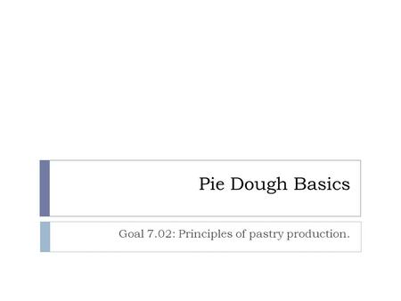 Pie Dough Basics Goal 7.02: Principles of pastry production.