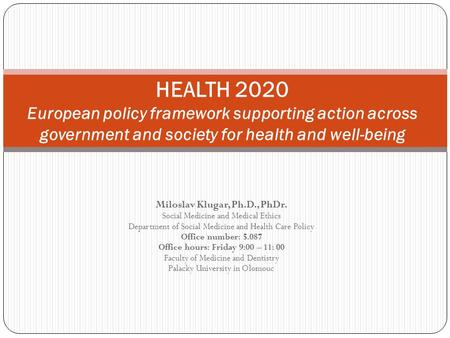 HEALTH 2020 European policy framework supporting action across government and society for health and well-being Miloslav Klugar, Ph.D., PhDr. Social Medicine.