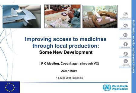 Public Health, Innovation and Intellectual Property Improving access to medicines through local production: Some New Development I P C Meeting, Copenhagen.