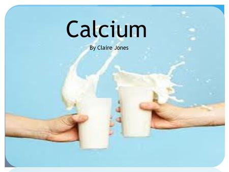Calcium By Claire Jones. Calcium Most abundant mineral in the body Required for vascular contraction and vasodilation, muscle function, nerve transmission,