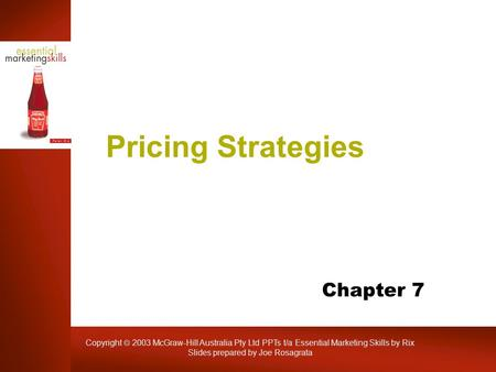 Copyright  2003 McGraw-Hill Australia Pty Ltd PPTs t/a Essential Marketing Skills by Rix Slides prepared by Joe Rosagrata Pricing Strategies Chapter 7.
