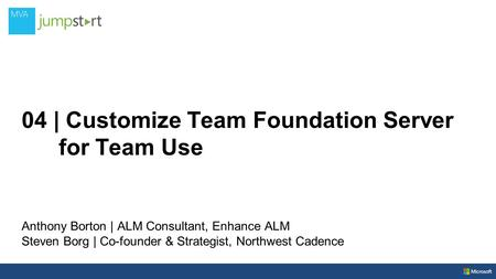 04 | Customize Team Foundation Server for Team Use Anthony Borton | ALM Consultant, Enhance ALM Steven Borg | Co-founder & Strategist, Northwest Cadence.