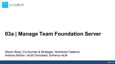 03a | Manage Team Foundation Server Steven Borg | Co-founder & Strategist, Northwest Cadence Anthony Borton | ALM Consultant, Enhance ALM.