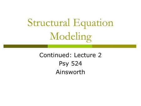 Structural Equation Modeling Continued: Lecture 2 Psy 524 Ainsworth.