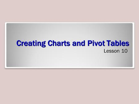 Creating Charts and Pivot Tables Lesson 10. Objectives.