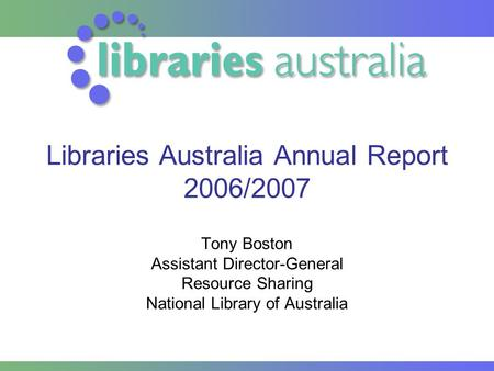 Libraries Australia Annual Report 2006/2007 Tony Boston Assistant Director-General Resource Sharing National Library of Australia.