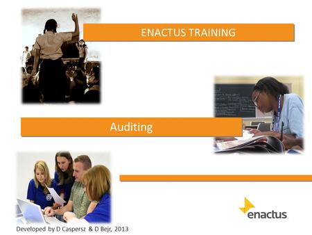 ENACTUS TRAINING Auditing Developed by D Caspersz & D Bejr, 2013.
