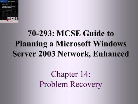 70-293: MCSE Guide to Planning a Microsoft Windows Server 2003 Network, Enhanced Chapter 14: Problem Recovery.