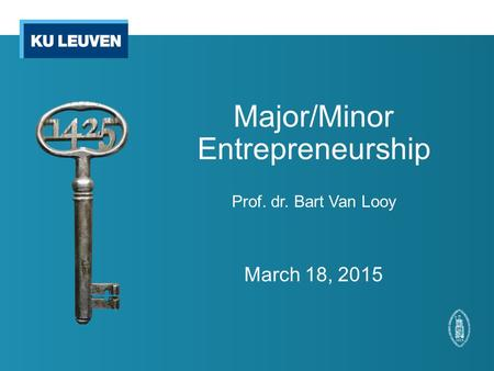 Major/Minor Entrepreneurship Prof. dr. Bart Van Looy March 18, 2015.