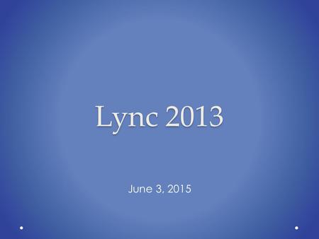 Lync 2013 June 3, 2015. Features PowerPoint over Web Apps for Meetings Exchange Integration o Global Address Book Integration o Schedule Lync Meetings.