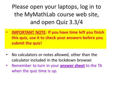 Please open your laptops, log in to the MyMathLab course web site, and open Quiz 3.3/4 IMPORTANT NOTE: If you have time left you finish this quiz, use.
