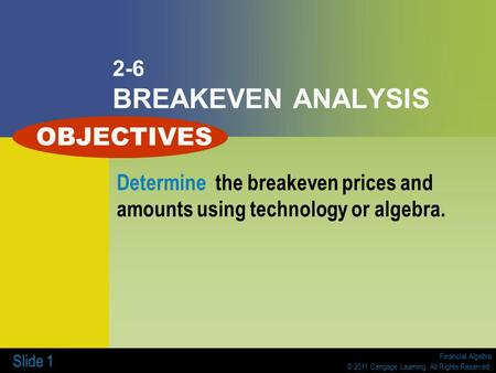 Financial Algebra © 2011 Cengage Learning. All Rights Reserved. Slide 1 2-6 BREAKEVEN ANALYSIS Determine the breakeven prices and amounts using technology.