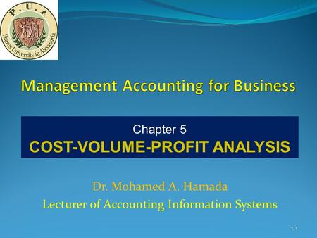 Dr. Mohamed A. Hamada Lecturer of Accounting Information Systems 1-1 Chapter 5 COST-VOLUME-PROFIT ANALYSIS.