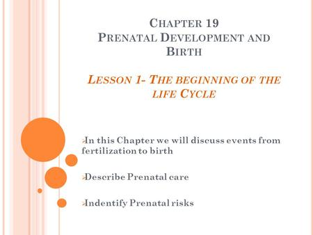 C HAPTER 19 P RENATAL D EVELOPMENT AND B IRTH L ESSON 1- T HE BEGINNING OF THE LIFE C YCLE  In this Chapter we will discuss events from fertilization.