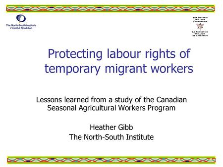 Protecting labour rights of temporary migrant workers Lessons learned from a study of the Canadian Seasonal Agricultural Workers Program Heather Gibb The.