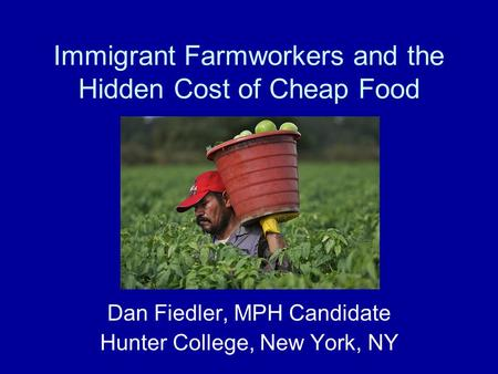Immigrant Farmworkers and the Hidden Cost of Cheap Food Dan Fiedler, MPH Candidate Hunter College, New York, NY.