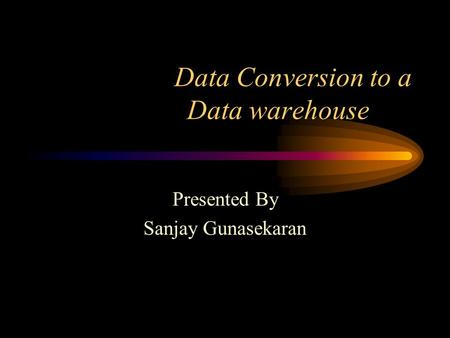 Data Conversion to a Data warehouse Presented By Sanjay Gunasekaran.