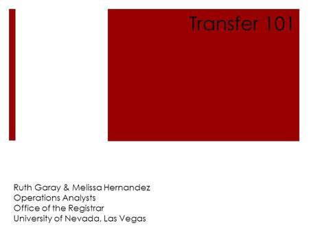 Ruth Garay & Melissa Hernandez Operations Analysts Office of the Registrar University of Nevada, Las Vegas Transfer 101.