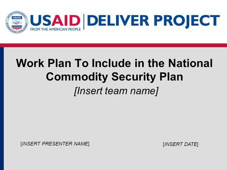 Work Plan To Include in the National Commodity Security Plan [Insert team name] [INSERT DATE] [INSERT PRESENTER NAME]