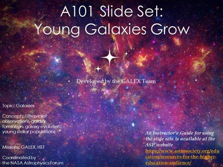A101 Slide Set: Young Galaxies Grow Developed by the GALEX Team 1 Topic: Galaxies Concepts: Ultraviolet observations, galaxy formation, galaxy evolution,