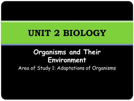 Organisms and Their Environment Area of Study 1: Adaptations of Organisms UNIT 2 BIOLOGY.