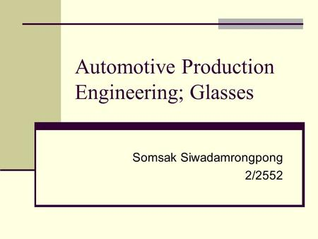 Automotive Production Engineering; Glasses Somsak Siwadamrongpong 2/2552.