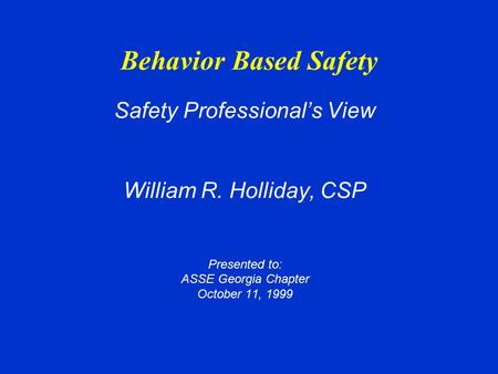 Behavior Based Safety Safety Professional's View William R. Holliday, CSP Presented to: ASSE Georgia Chapter October 11, 1999.
