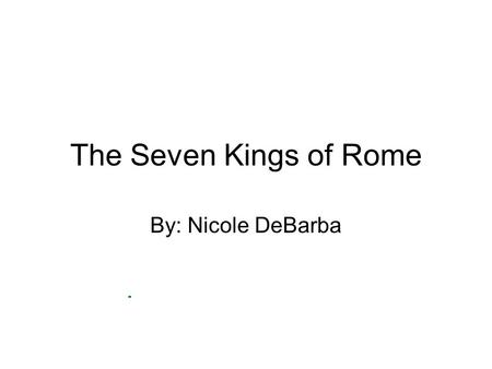 The Seven Kings of Rome By: Nicole DeBarba. Romulus. Romulus killed Remus.Founder of Rome.First King.753-717 B.C.Filled city with runaway slaves and criminals.Captured.
