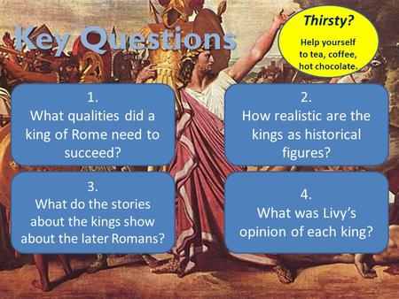 Key Questions 1. What qualities did a king of Rome need to succeed? 2. How realistic are the kings as historical figures? 4. What was Livy's opinion of.