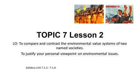 TOPIC 7 Lesson 2 LO: To compare and contrast the environmental value systems of two named societies. To justify your personal viewpoint on environmental.