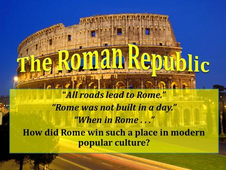"The Roman Republic ""All roads lead to Rome."""