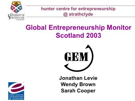 Hunter centre for strathclyde Global Entrepreneurship Monitor Scotland 2003 Jonathan Levie Wendy Brown Sarah Cooper.