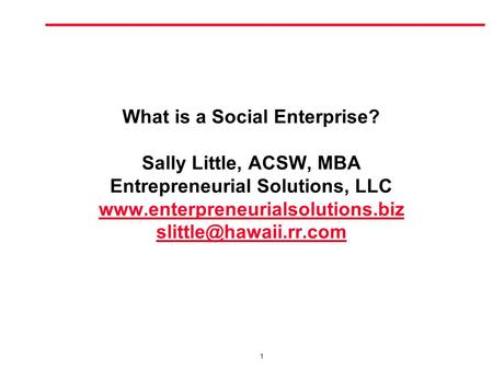 1 What is a Social Enterprise? Sally Little, ACSW, MBA Entrepreneurial Solutions, LLC