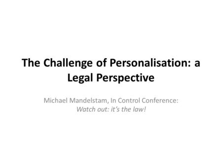 The Challenge of Personalisation: a Legal Perspective Michael Mandelstam, In Control Conference: Watch out: it's the law!