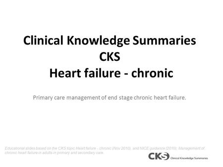 Clinical Knowledge Summaries CKS Heart failure - chronic Primary care management of end stage chronic heart failure. Educational slides based on the CKS.