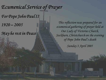 Ecumenical Service of Prayer For Pope John Paul II 1920 – 2005 May he rest in Peace This reflection was prepared for an ecumenical gathering of prayer.