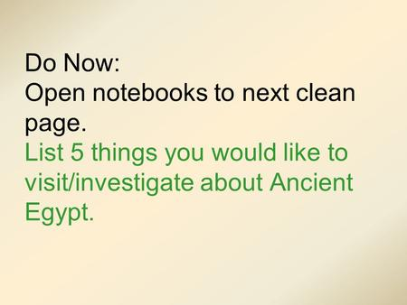 Do Now: Open notebooks to next clean page. List 5 things you would like to visit/investigate about Ancient Egypt.