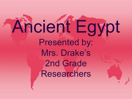 Ancient Egypt Presented by: Mrs. Drake's 2nd Grade Researchers.