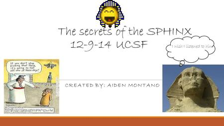 The secrets of the SPHINX 12-9-14 UCSF I wish I listened to him CREATED BY: AIDEN MONTANO.