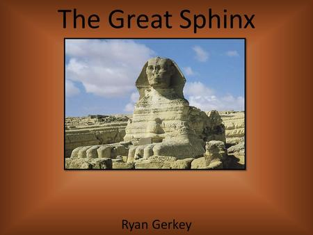 The Great Sphinx Ryan Gerkey. The Great Sphinx  Guards the pyramid of Chefren at Giza  The Sphinx is a majestic symbol of ancient Egypt's belief in.