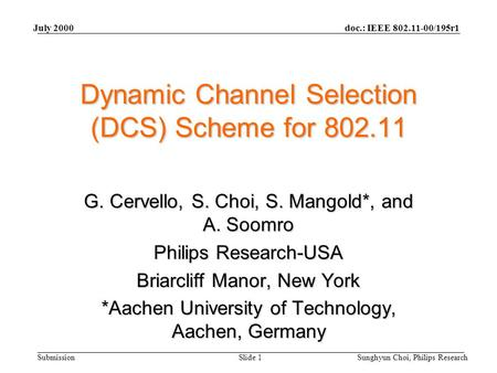 Doc.: IEEE 802.11-00/195r1 Submission July 2000 Sunghyun Choi, Philips ResearchSlide 1 Dynamic Channel Selection (DCS) Scheme for 802.11 G. Cervello, S.