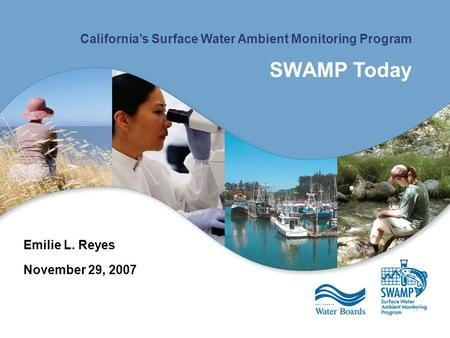 California's Surface Water Ambient Monitoring Program SWAMP Today Emilie L. Reyes November 29, 2007.