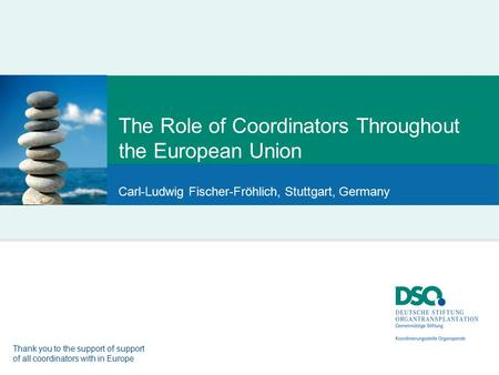The Role of Coordinators Throughout the European Union Carl-Ludwig Fischer-Fröhlich, Stuttgart, Germany Thank you to the support of support of all coordinators.