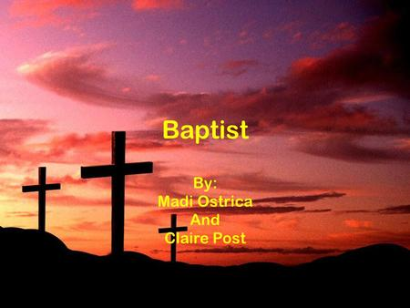 Baptist By: Madi Ostrica And Claire Post. What is a Baptist? A Baptist is someone who has a strong belief that the Bible is clear, and has literal teachings.