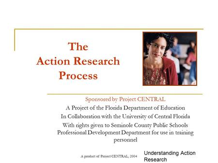 A product of Project CENTRAL, 2004 The Action Research Process Sponsored by Project CENTRAL A Project of the Florida Department of Education In Collaboration.