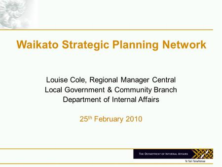 Waikato Strategic Planning Network Louise Cole, Regional Manager Central Local Government & Community Branch Department of Internal Affairs 25 th February.