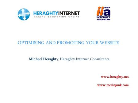 OPTIMISING AND PROMOTING YOUR WEBSITE Michael Heraghty, Heraghty Internet Consultants www.heraghty.net www.mediajunk.com.