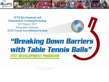ITTF Development and Education & TrainingWorkshop 26 th March, 2012 Dortmund, Germany ITTF Coach Accreditation System.