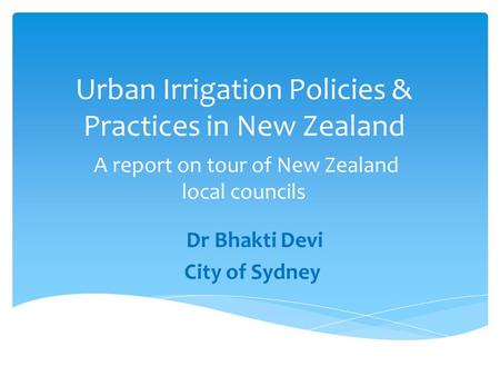 Urban Irrigation Policies & Practices in New Zealand A report on tour of New Zealand local councils Dr Bhakti Devi City of Sydney.