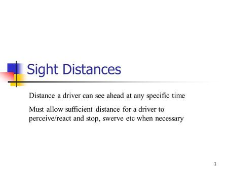 1 Sight Distances Distance a driver can see ahead at any specific time Must allow sufficient distance for a driver to perceive/react and stop, swerve etc.